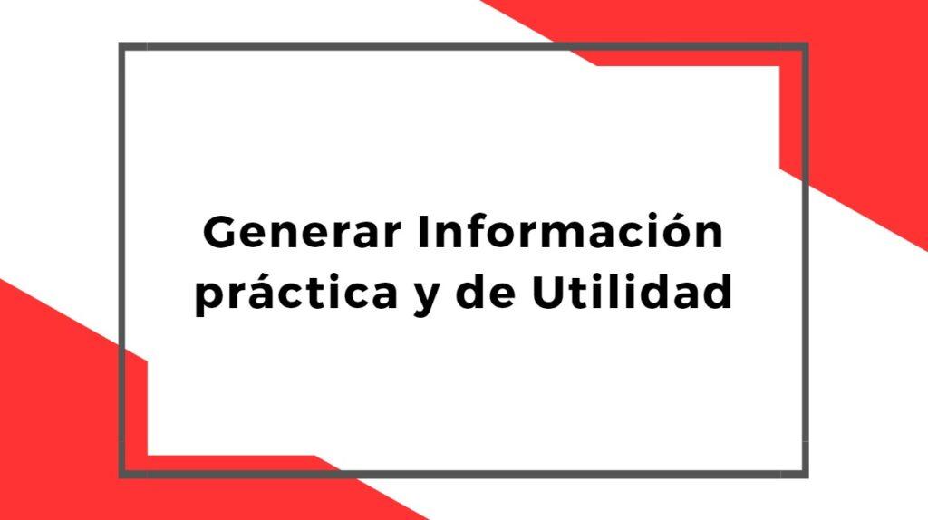 Generar Información práctica y de Utilidad